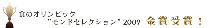 """食のオリンピック""""モンドセレクション""""2009金賞受賞!"""