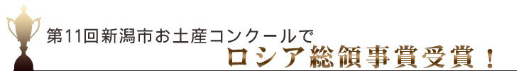 第11会新潟市お土産コンクールでロシア総領事賞受賞!