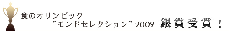 """食のオリンピック""""モンドセレクション""""2009銀賞受賞!"""