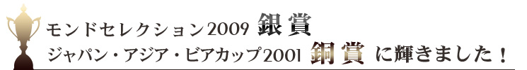 モンドセレクション2009銀賞ジャパン・アジア・ビアカップ2001銅賞に輝きました!